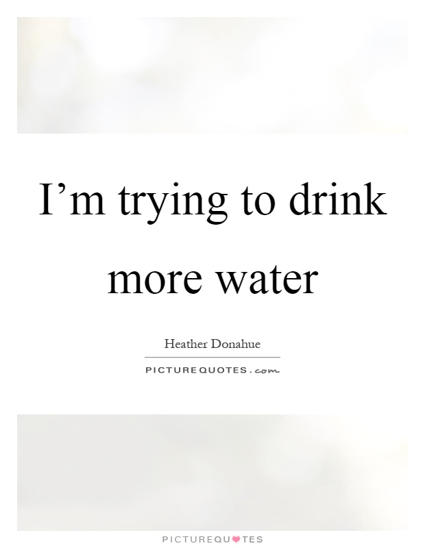 I'm trying to drink more water Picture Quote #1