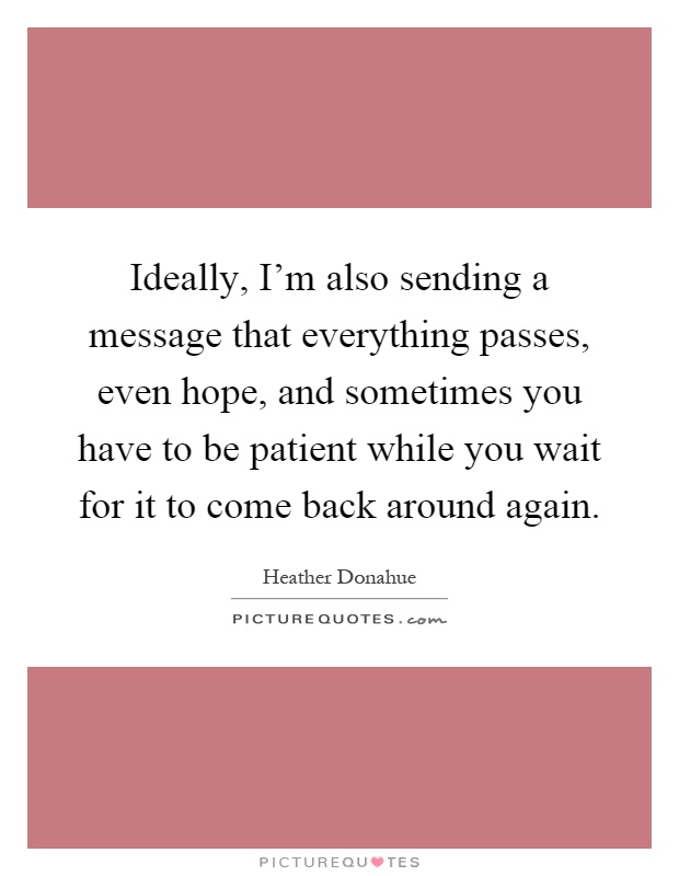 Ideally, I'm also sending a message that everything passes, even hope, and sometimes you have to be patient while you wait for it to come back around again Picture Quote #1