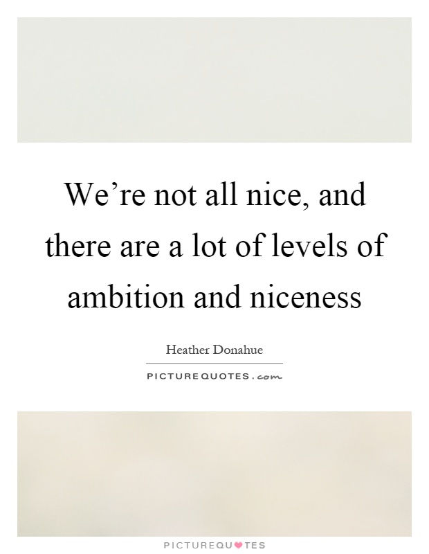 We're not all nice, and there are a lot of levels of ambition and niceness Picture Quote #1