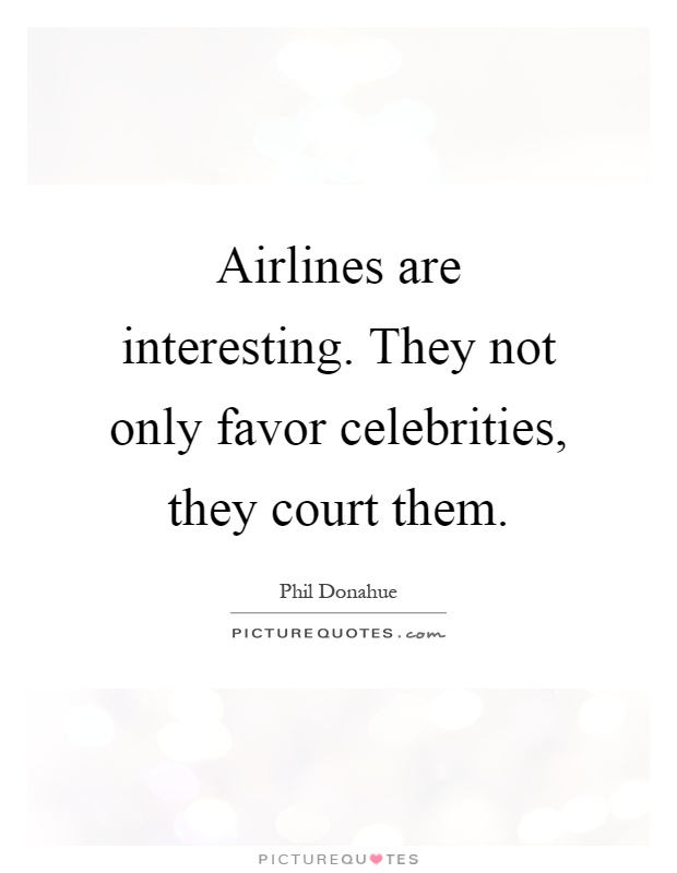 Airlines are interesting. They not only favor celebrities, they court them Picture Quote #1