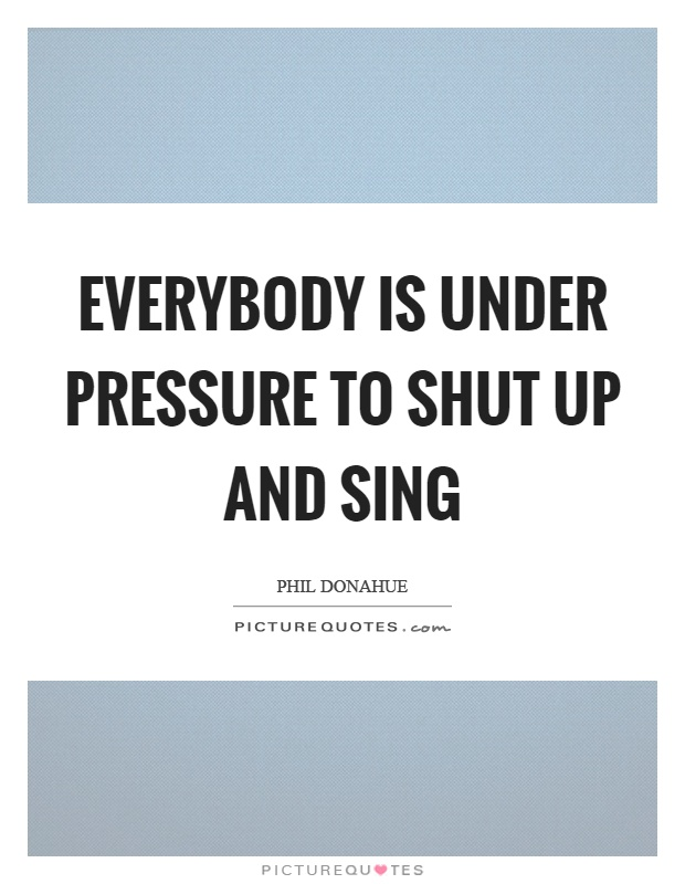 Everybody is under pressure to shut up and sing Picture Quote #1