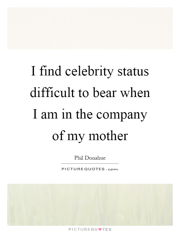 I find celebrity status difficult to bear when I am in the company of my mother Picture Quote #1