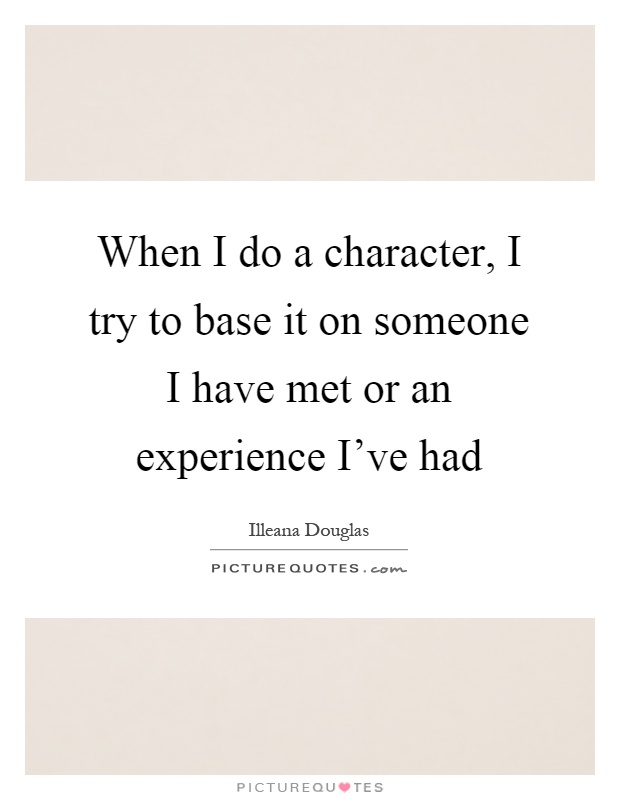 When I do a character, I try to base it on someone I have met or an experience I've had Picture Quote #1