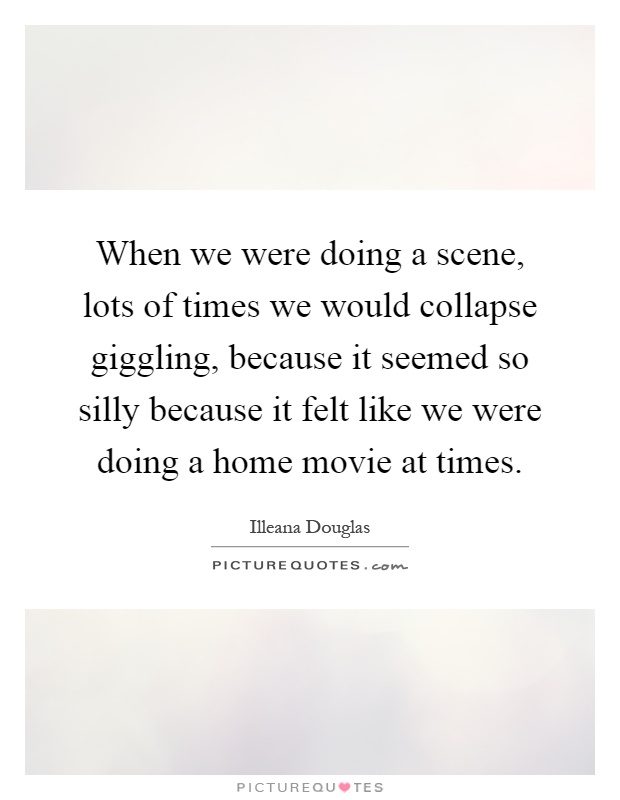 When we were doing a scene, lots of times we would collapse giggling, because it seemed so silly because it felt like we were doing a home movie at times Picture Quote #1