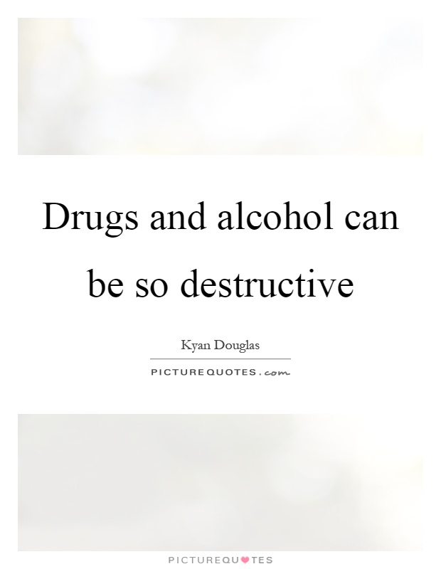 Drugs and alcohol can be so destructive Picture Quote #1