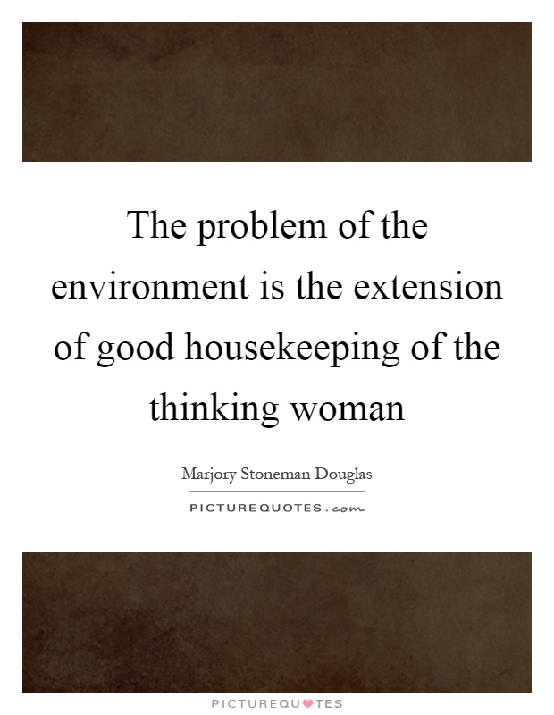 The problem of the environment is the extension of good housekeeping of the thinking woman Picture Quote #1
