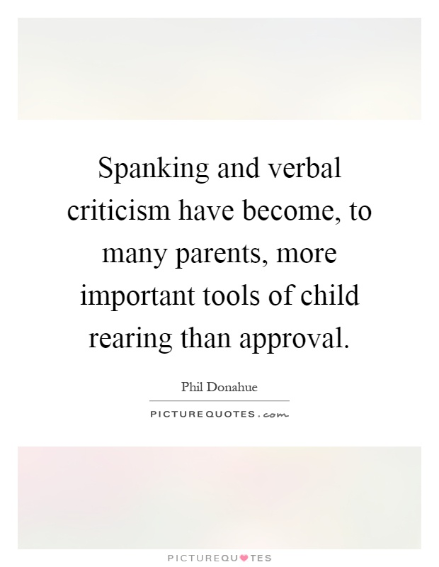 Spanking and verbal criticism have become, to many parents, more important tools of child rearing than approval Picture Quote #1
