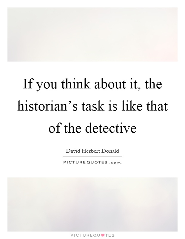 If you think about it, the historian's task is like that of the detective Picture Quote #1