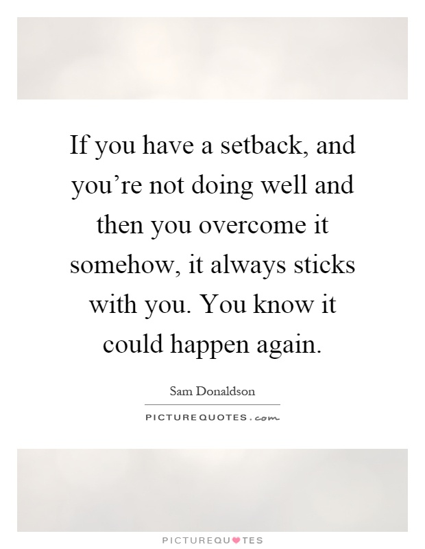 If you have a setback, and you're not doing well and then you overcome it somehow, it always sticks with you. You know it could happen again Picture Quote #1