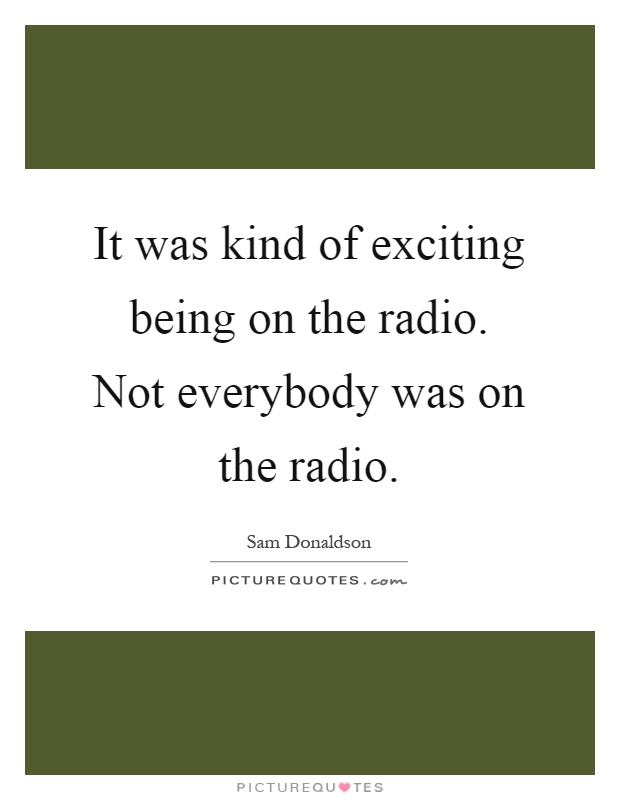 It was kind of exciting being on the radio. Not everybody was on the radio Picture Quote #1