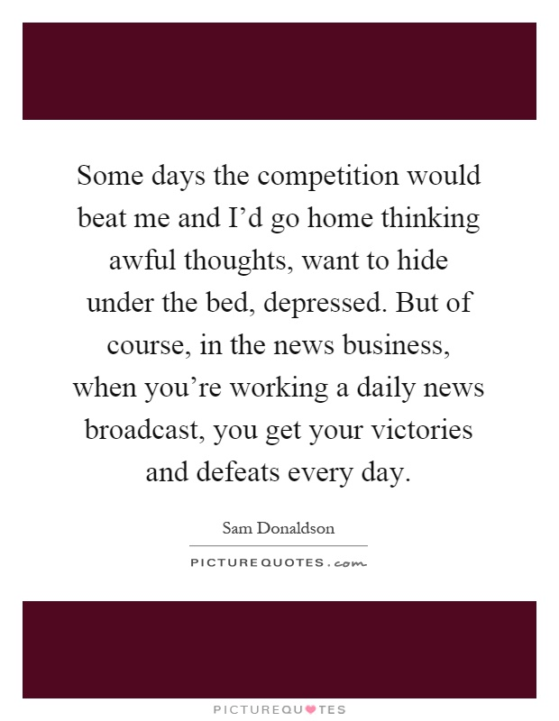 Some days the competition would beat me and I'd go home thinking awful thoughts, want to hide under the bed, depressed. But of course, in the news business, when you're working a daily news broadcast, you get your victories and defeats every day Picture Quote #1