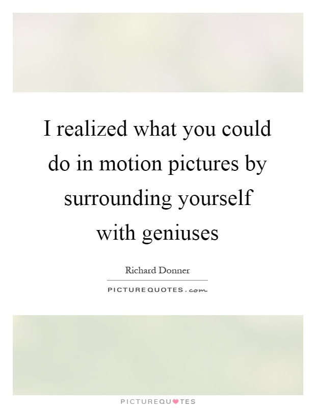 I realized what you could do in motion pictures by surrounding yourself with geniuses Picture Quote #1
