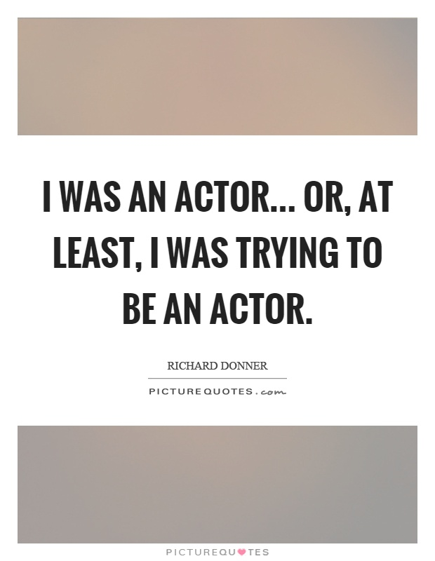 I was an actor... or, at least, I was trying to be an actor Picture Quote #1