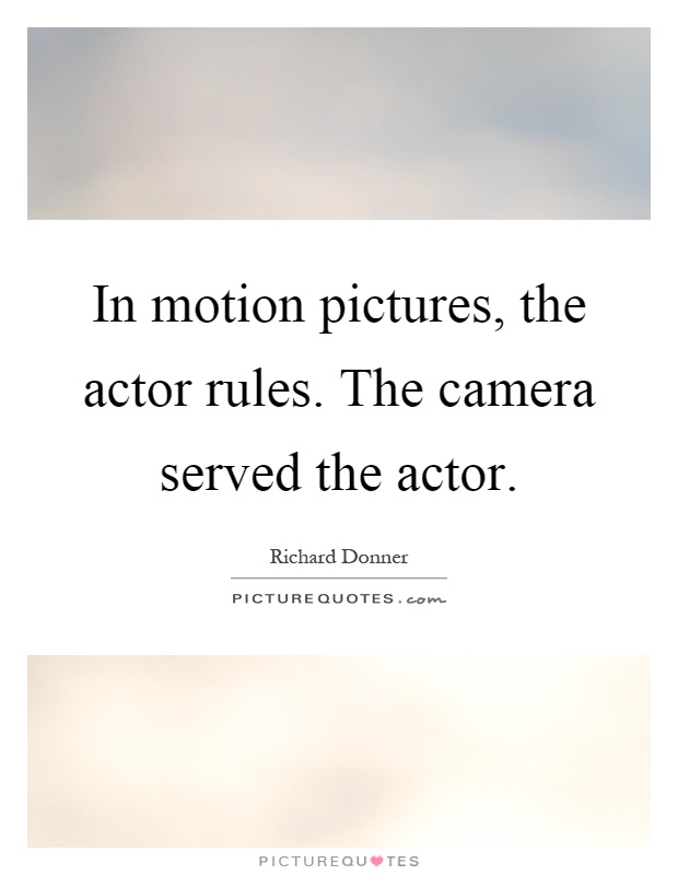 In motion pictures, the actor rules. The camera served the actor Picture Quote #1