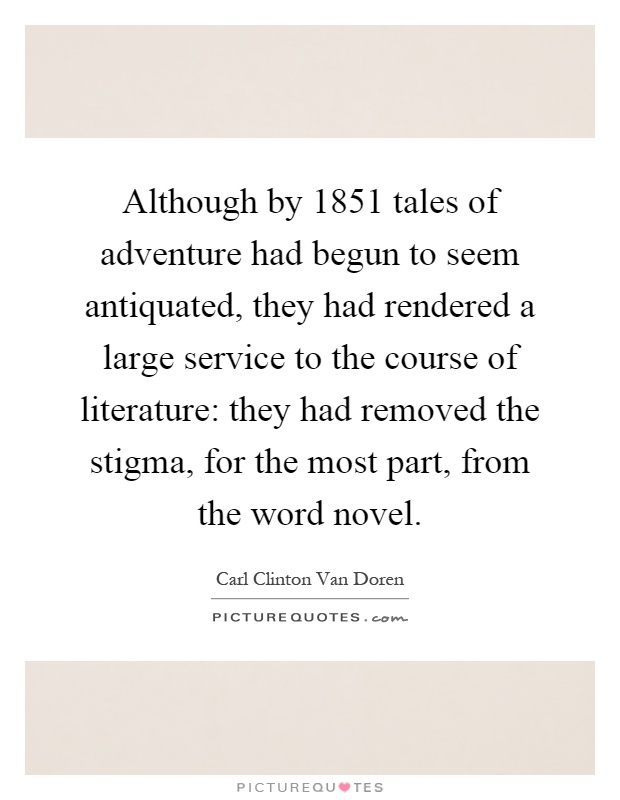 Although by 1851 tales of adventure had begun to seem antiquated, they had rendered a large service to the course of literature: they had removed the stigma, for the most part, from the word novel Picture Quote #1