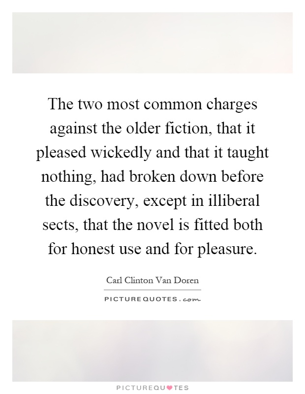 The two most common charges against the older fiction, that it pleased wickedly and that it taught nothing, had broken down before the discovery, except in illiberal sects, that the novel is fitted both for honest use and for pleasure Picture Quote #1