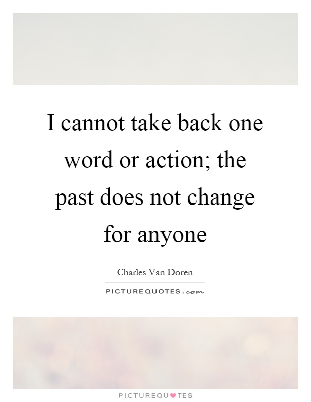 I cannot take back one word or action; the past does not change for anyone Picture Quote #1