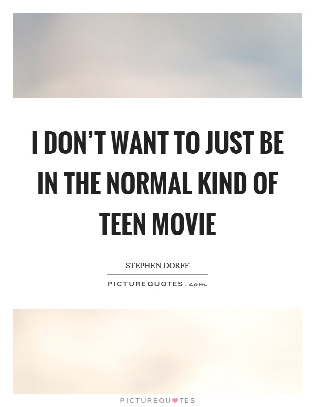 I don't want to just be in the normal kind of teen movie Picture Quote #1