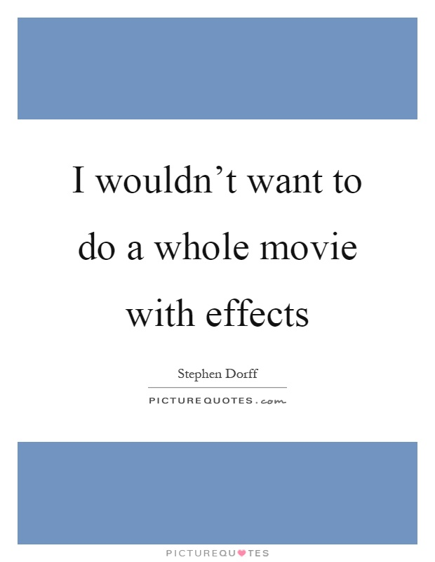 I wouldn't want to do a whole movie with effects Picture Quote #1