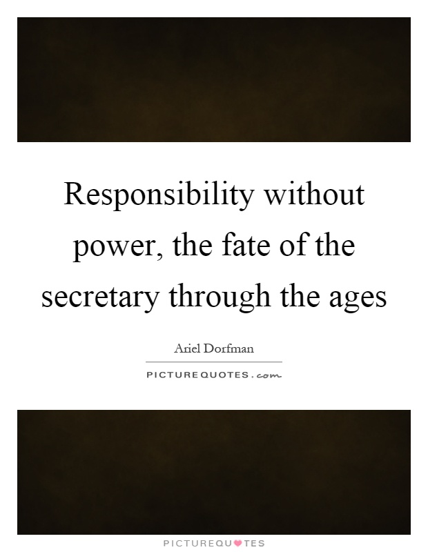 Responsibility without power, the fate of the secretary through the ages Picture Quote #1