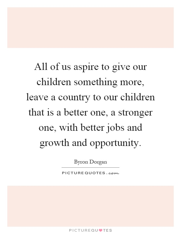 All of us aspire to give our children something more, leave a country to our children that is a better one, a stronger one, with better jobs and growth and opportunity Picture Quote #1