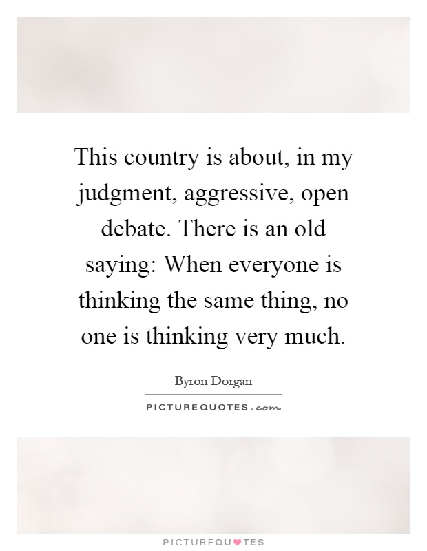 This country is about, in my judgment, aggressive, open debate. There is an old saying: When everyone is thinking the same thing, no one is thinking very much Picture Quote #1