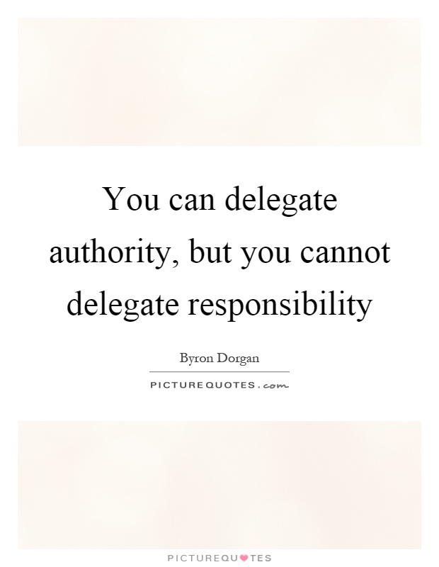 You can delegate authority, but you cannot delegate responsibility Picture Quote #1