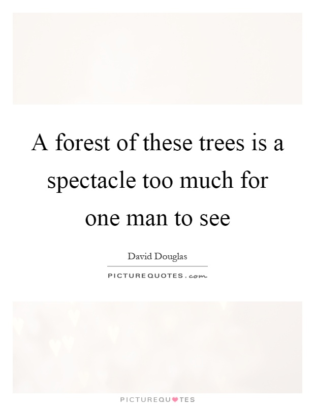 A forest of these trees is a spectacle too much for one man to see Picture Quote #1
