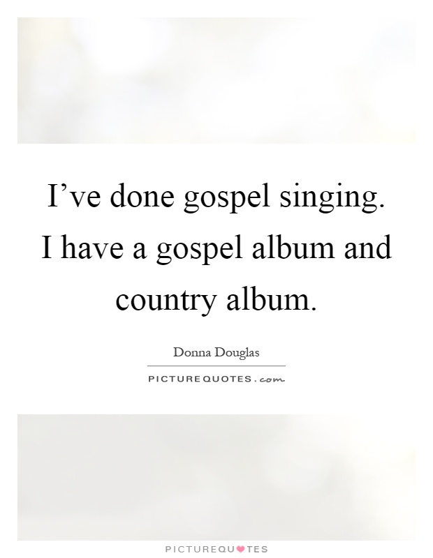 I've done gospel singing. I have a gospel album and country album Picture Quote #1