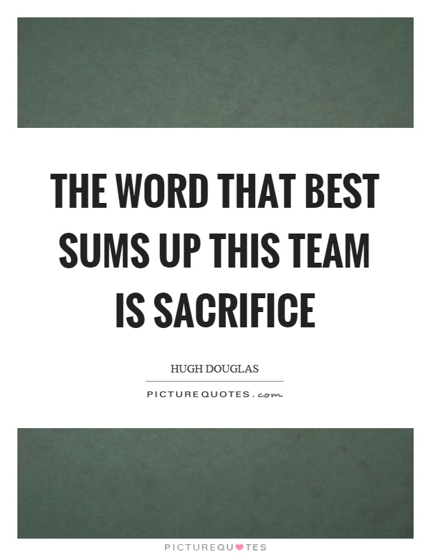 The word that best sums up this team is sacrifice Picture Quote #1