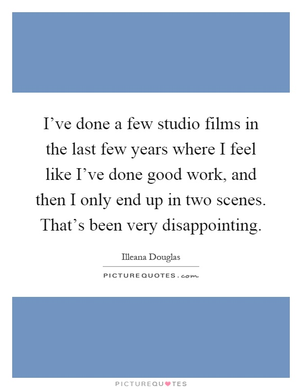 I've done a few studio films in the last few years where I feel like I've done good work, and then I only end up in two scenes. That's been very disappointing Picture Quote #1
