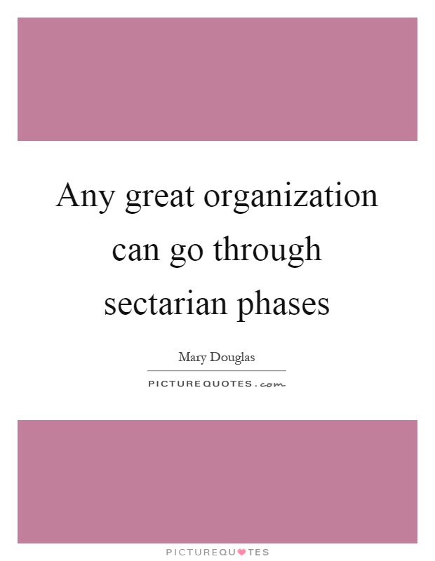 Any great organization can go through sectarian phases Picture Quote #1