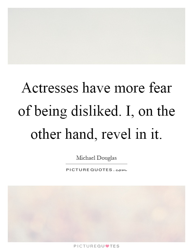 Actresses have more fear of being disliked. I, on the other hand, revel in it Picture Quote #1