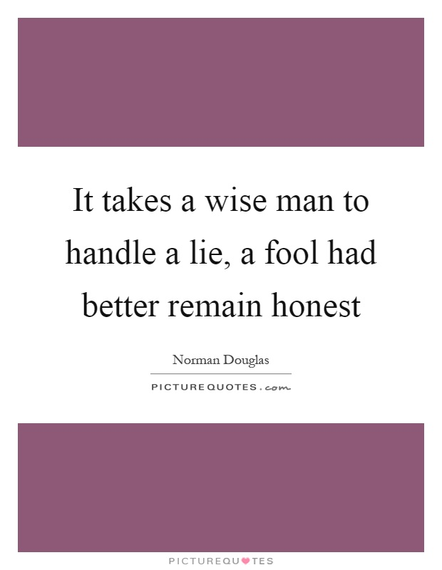 It takes a wise man to handle a lie, a fool had better remain honest Picture Quote #1
