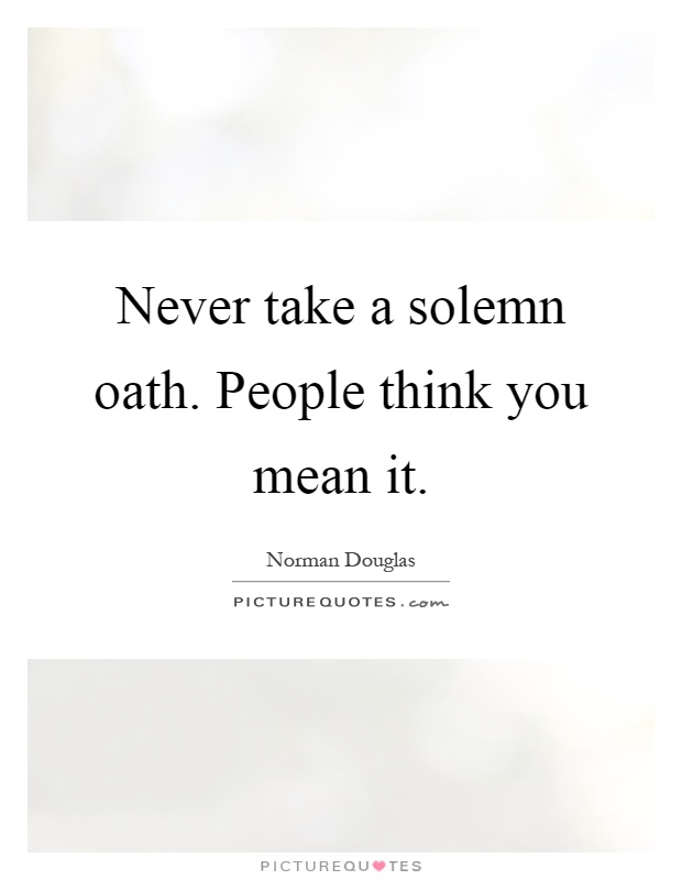 Never take a solemn oath. People think you mean it Picture Quote #1