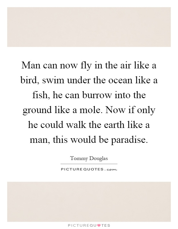 Man can now fly in the air like a bird, swim under the ocean like a fish, he can burrow into the ground like a mole. Now if only he could walk the earth like a man, this would be paradise Picture Quote #1