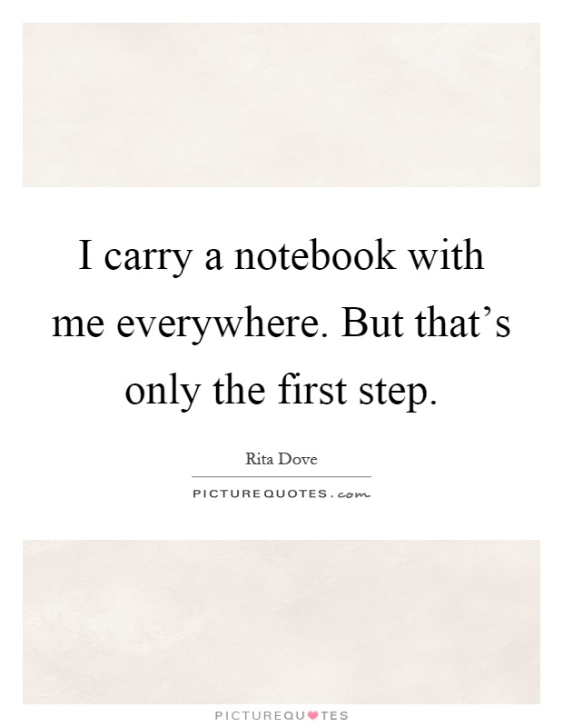 I carry a notebook with me everywhere. But that's only the first step Picture Quote #1