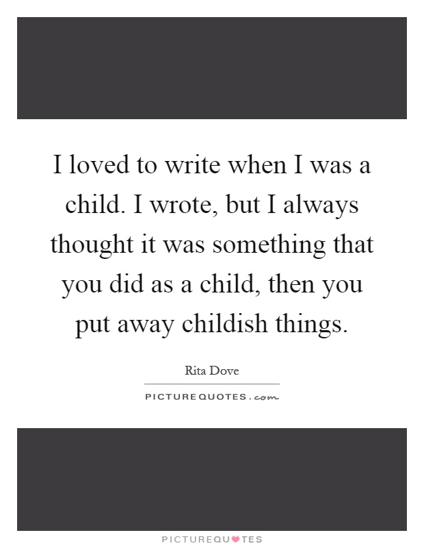 I loved to write when I was a child. I wrote, but I always thought it was something that you did as a child, then you put away childish things Picture Quote #1