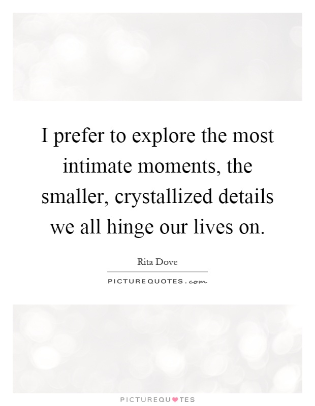 I prefer to explore the most intimate moments, the smaller, crystallized details we all hinge our lives on Picture Quote #1