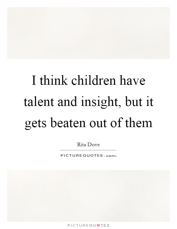 I think children have talent and insight, but it gets beaten out of them Picture Quote #1