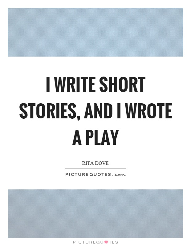 I write short stories, and I wrote a play Picture Quote #1