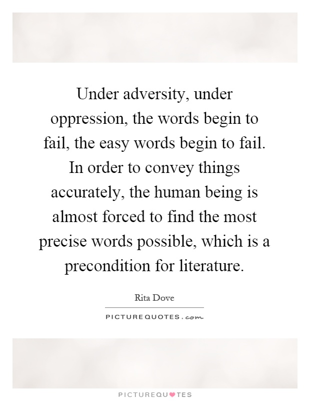 Under adversity, under oppression, the words begin to fail, the easy words begin to fail. In order to convey things accurately, the human being is almost forced to find the most precise words possible, which is a precondition for literature Picture Quote #1