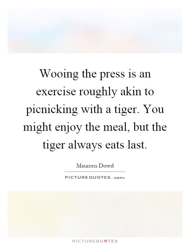 Wooing the press is an exercise roughly akin to picnicking with a tiger. You might enjoy the meal, but the tiger always eats last Picture Quote #1