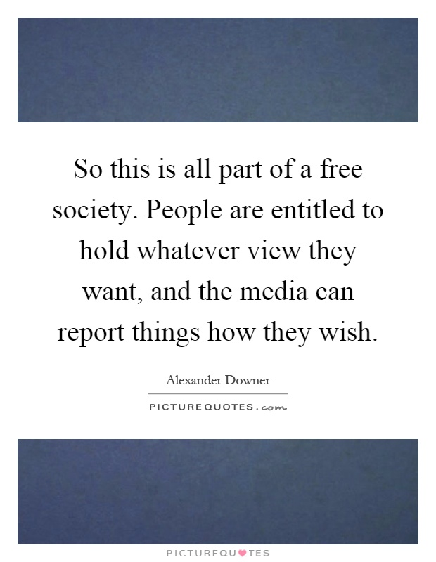 So this is all part of a free society. People are entitled to hold whatever view they want, and the media can report things how they wish Picture Quote #1