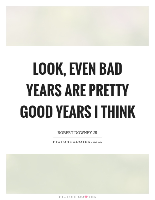 Look, even bad years are pretty good years I think Picture Quote #1