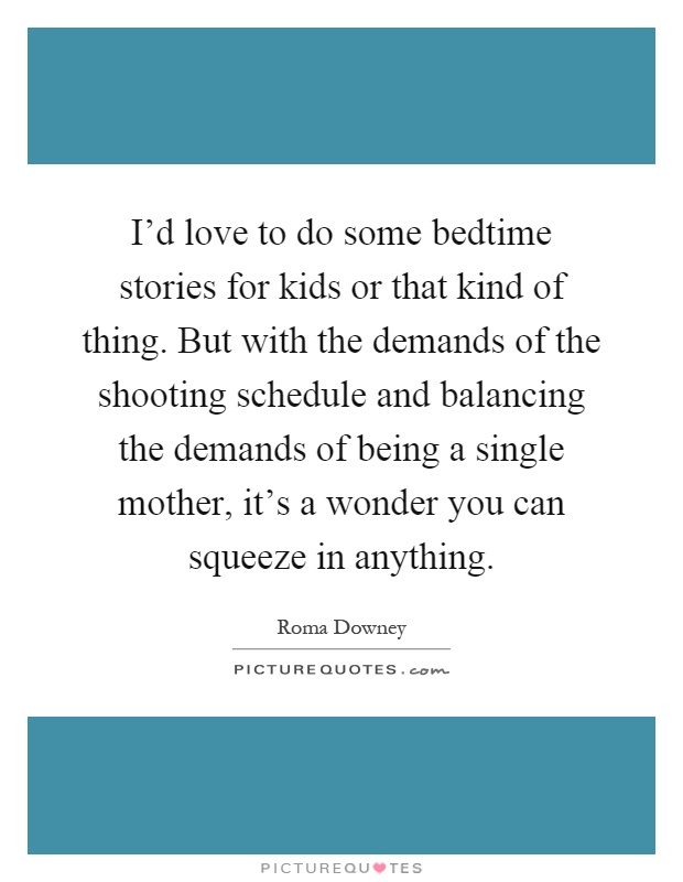 I'd love to do some bedtime stories for kids or that kind of thing. But with the demands of the shooting schedule and balancing the demands of being a single mother, it's a wonder you can squeeze in anything Picture Quote #1