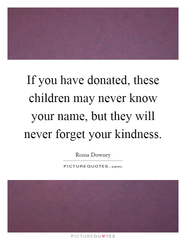 If you have donated, these children may never know your name, but they will never forget your kindness Picture Quote #1
