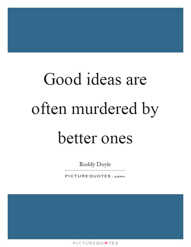 Good ideas are often murdered by better ones Picture Quote #1