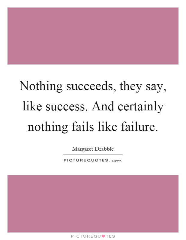Nothing succeeds, they say, like success. And certainly nothing fails like failure Picture Quote #1