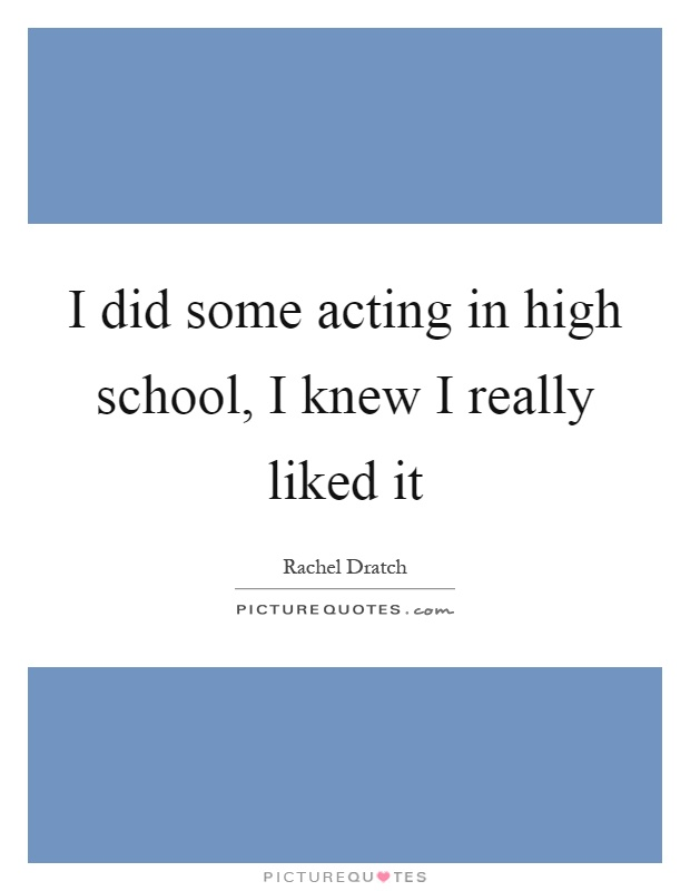 I did some acting in high school, I knew I really liked it Picture Quote #1